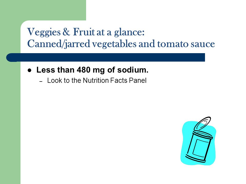 Veggies & Fruit at a glance: Canned/jarred vegetables and tomato sauce Less than 480 mg of sodium. – Look to the Nutrition Facts Panel