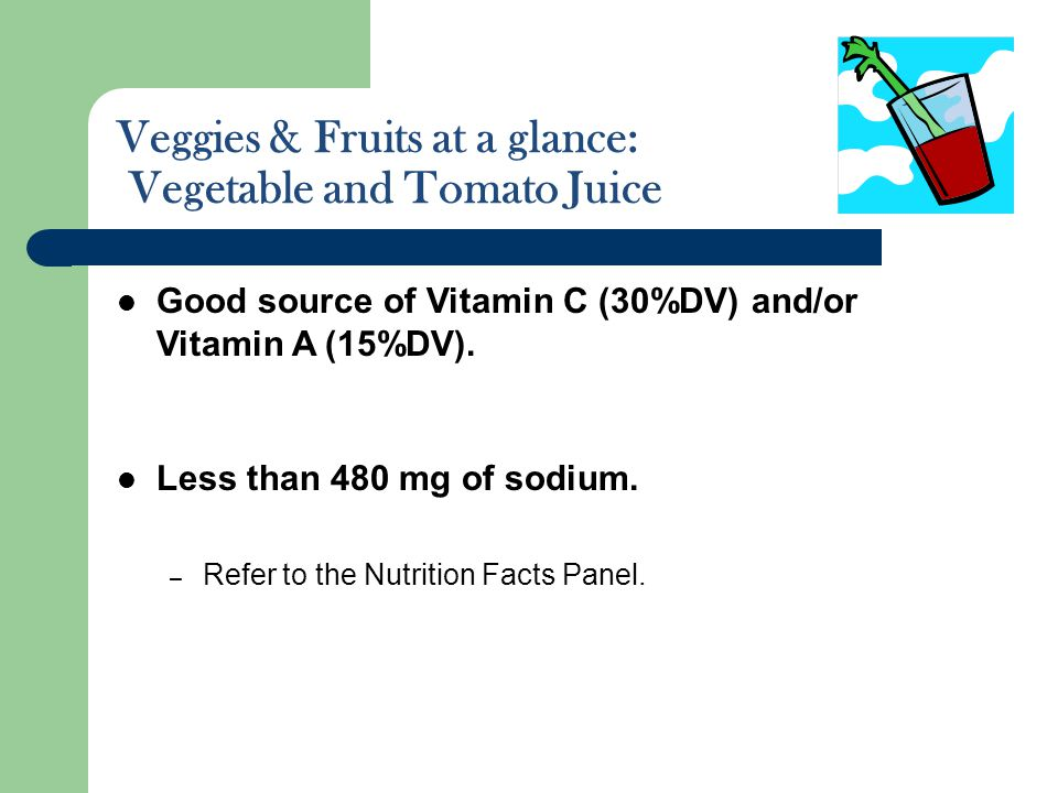 Veggies & Fruits at a glance: Vegetable and Tomato Juice Good source of Vitamin C (30%DV) and/or Vitamin A (15%DV). Less than 480 mg of sodium. – Refe