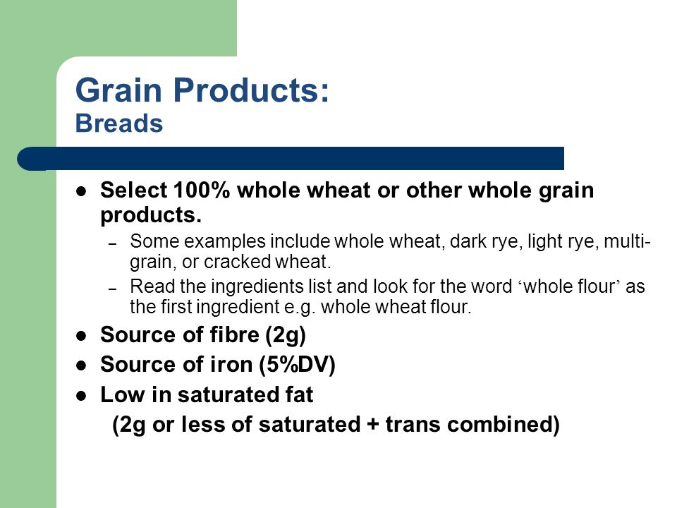 Grain Products: Breads Select 100% whole wheat or other whole grain products. – Some examples include whole wheat, dark rye, light rye, multi- grain,
