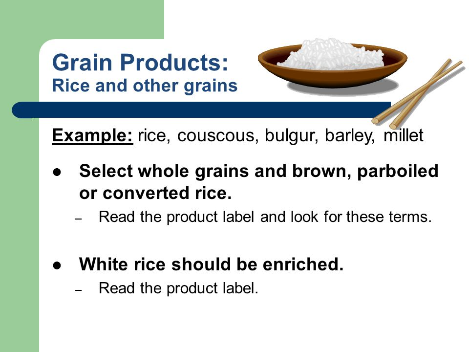 Grain Products: Rice and other grains Example: rice, couscous, bulgur, barley, millet Select whole grains and brown, parboiled or converted rice. – Re