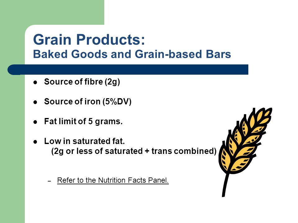 Grain Products: Baked Goods and Grain-based Bars Source of fibre (2g) Source of iron (5%DV) Fat limit of 5 grams. Low in saturated fat. (2g or less of