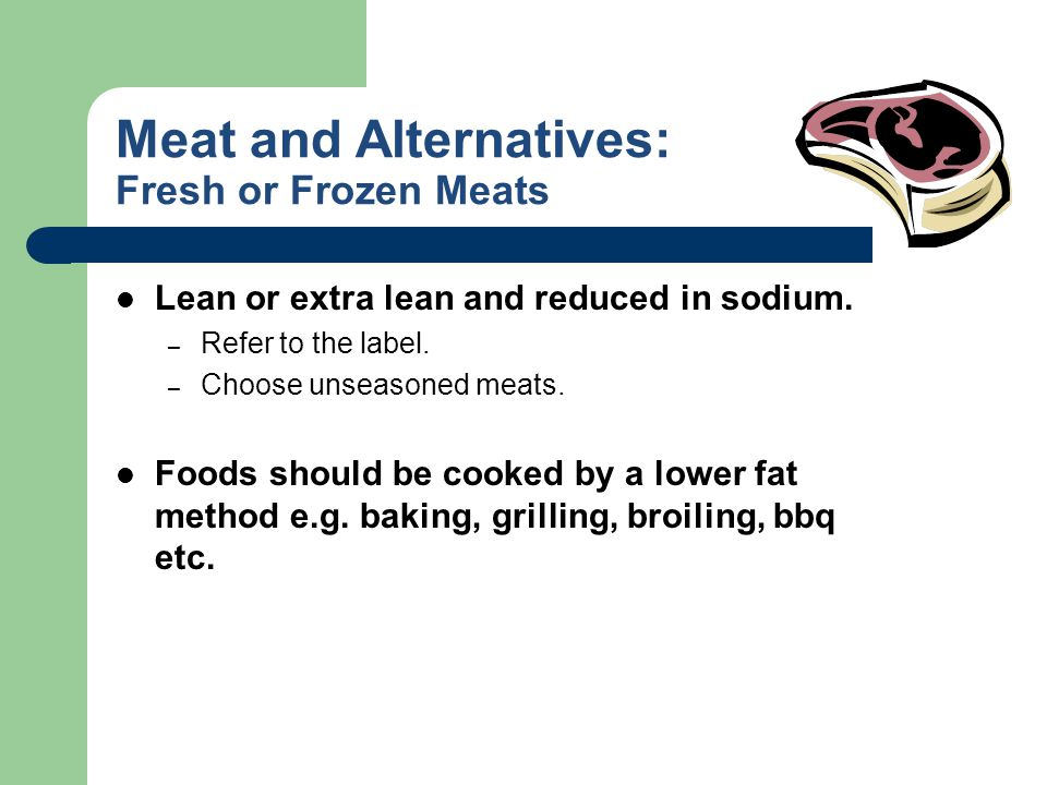 Meat and Alternatives: Fresh or Frozen Meats Lean or extra lean and reduced in sodium. – Refer to the label. – Choose unseasoned meats. Foods should b