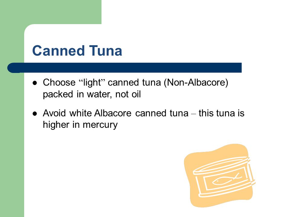Canned Tuna Choose light canned tuna (Non-Albacore) packed in water, not oil Avoid white Albacore canned tuna – this tuna is higher in mercury