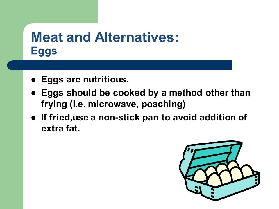 Meat and Alternatives: Eggs Eggs are nutritious. Eggs should be cooked by a method other than frying (I.e. microwave, poaching) If fried,use a non-sti