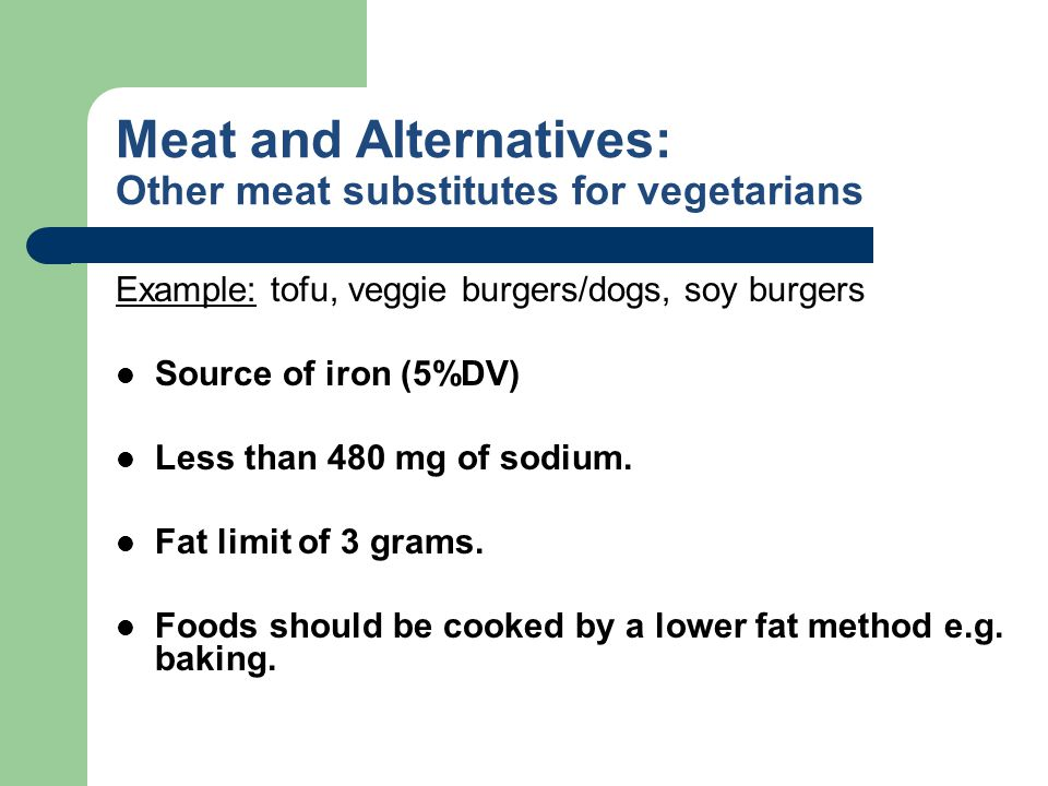 Meat and Alternatives: Other meat substitutes for vegetarians Example: tofu, veggie burgers/dogs, soy burgers Source of iron (5%DV) Less than 480 mg o
