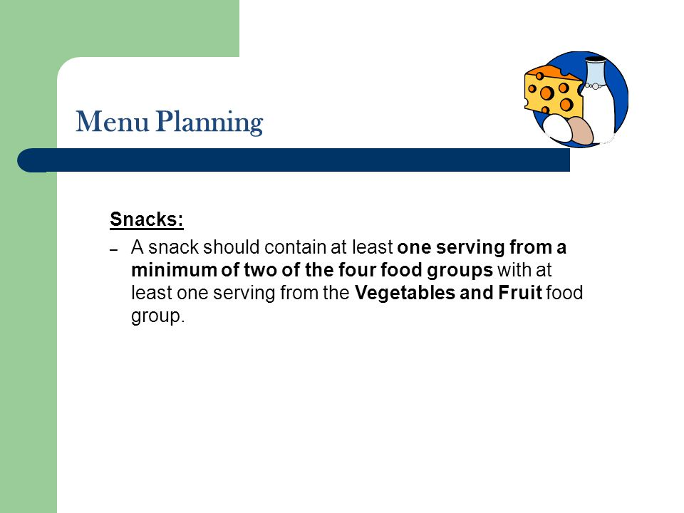 Menu Planning Snacks: – A snack should contain at least one serving from a minimum of two of the four food groups with at least one serving from the V