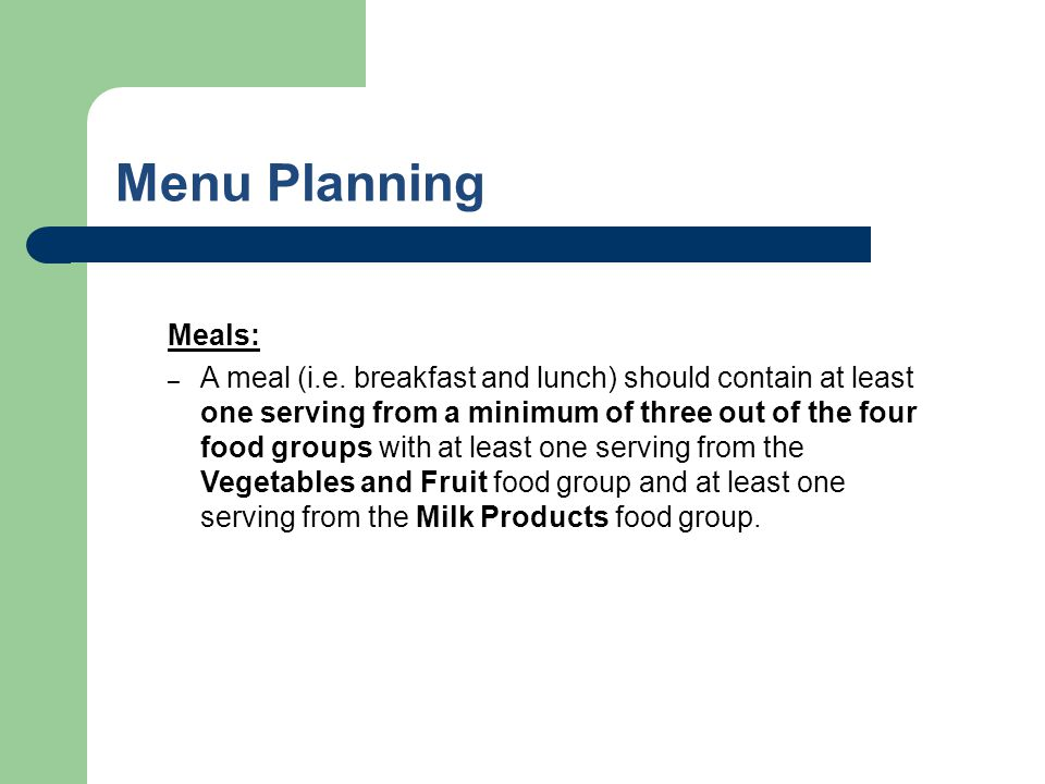 Menu Planning Meals: – A meal (i.e. breakfast and lunch) should contain at least one serving from a minimum of three out of the four food groups with