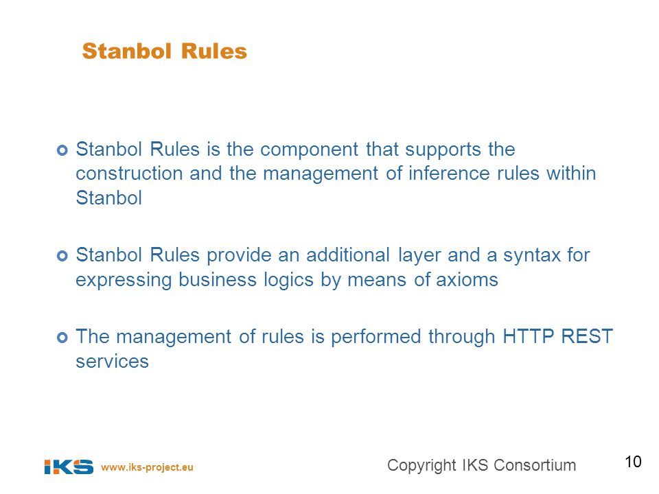 www.iks-project.eu Stanbol Rules Stanbol Rules is the component that supports the construction and the management of inference rules within Stanbol Stanbol Rules provide an additional layer and a syntax for expressing business logics by means of axioms The management of rules is performed through HTTP REST services 10 Copyright IKS Consortium