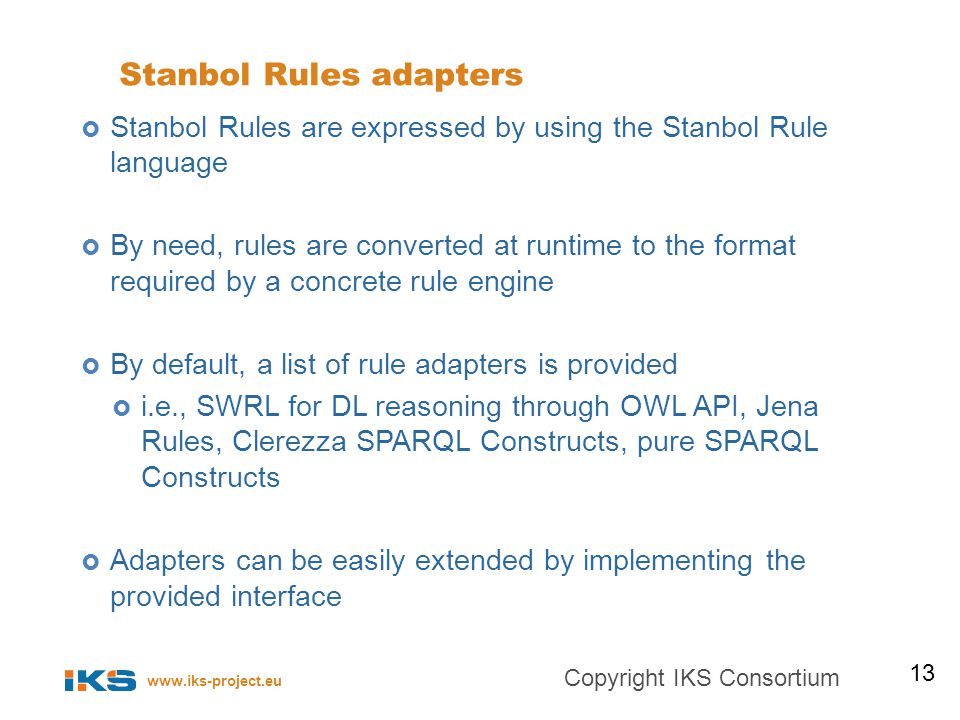 www.iks-project.eu Stanbol Rules adapters Stanbol Rules are expressed by using the Stanbol Rule language By need, rules are converted at runtime to the format required by a concrete rule engine By default, a list of rule adapters is provided i.e., SWRL for DL reasoning through OWL API, Jena Rules, Clerezza SPARQL Constructs, pure SPARQL Constructs Adapters can be easily extended by implementing the provided interface 13 Copyright IKS Consortium