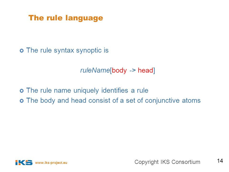 www.iks-project.eu The rule language The rule syntax synoptic is ruleName[body -> head] The rule name uniquely identifies a rule The body and head consist of a set of conjunctive atoms 14 Copyright IKS Consortium