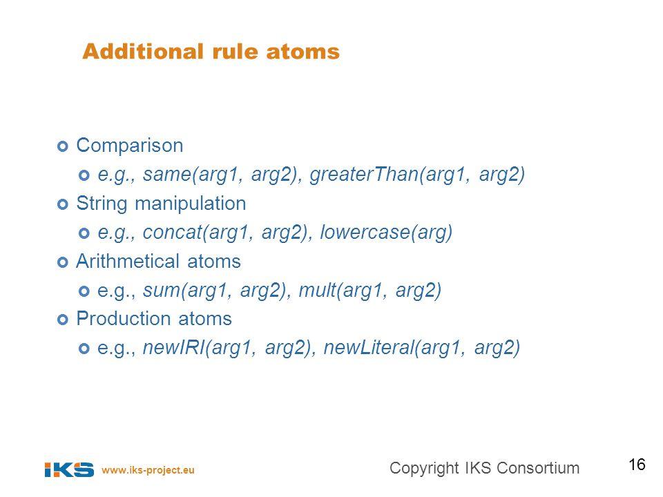 www.iks-project.eu Additional rule atoms Comparison e.g., same(arg1, arg2), greaterThan(arg1, arg2) String manipulation e.g., concat(arg1, arg2), lowe