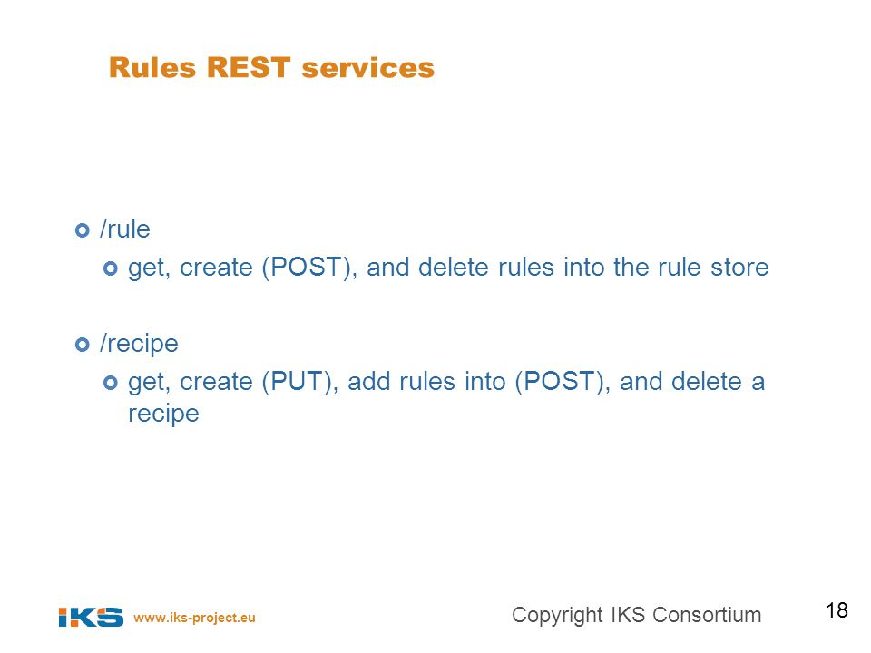 www.iks-project.eu Rules REST services /rule get, create (POST), and delete rules into the rule store /recipe get, create (PUT), add rules into (POST), and delete a recipe 18 Copyright IKS Consortium