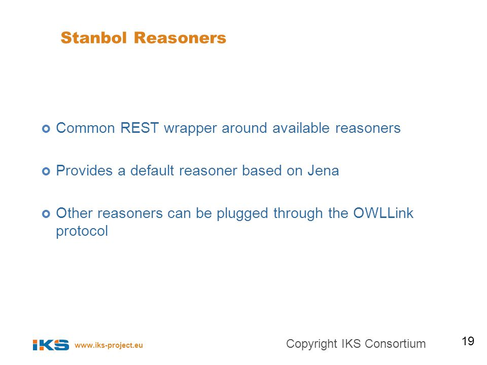 www.iks-project.eu Stanbol Reasoners Common REST wrapper around available reasoners Provides a default reasoner based on Jena Other reasoners can be plugged through the OWLLink protocol 19 Copyright IKS Consortium