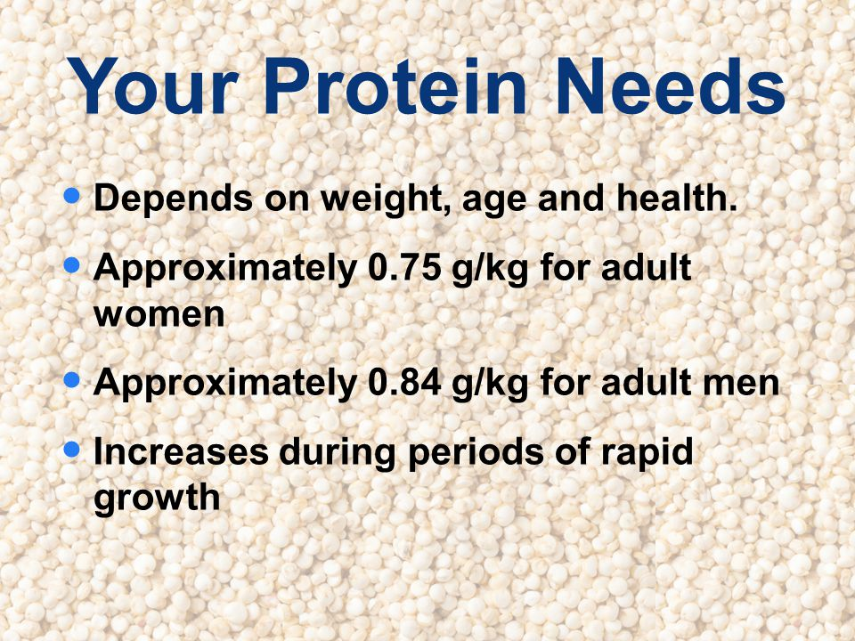 Your Protein Needs Depends on weight, age and health.