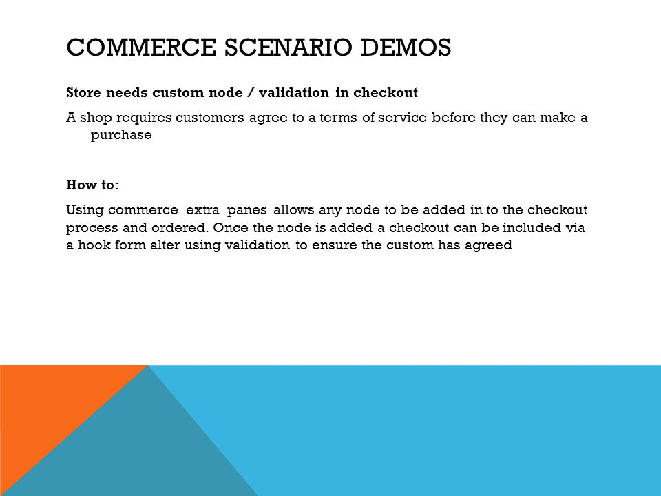 COMMERCE SCENARIO DEMOS Store needs custom node / validation in checkout A shop requires customers agree to a terms of service before they can make a