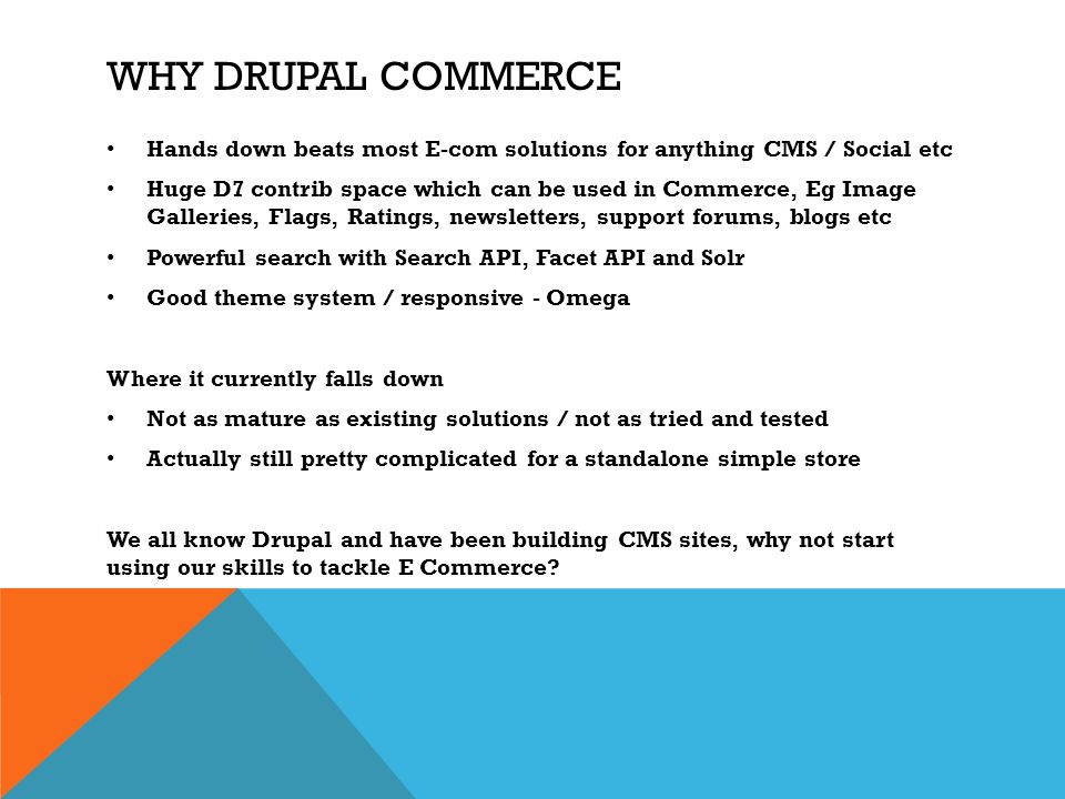 WHY DRUPAL COMMERCE Hands down beats most E-com solutions for anything CMS / Social etc Huge D7 contrib space which can be used in Commerce, Eg Image