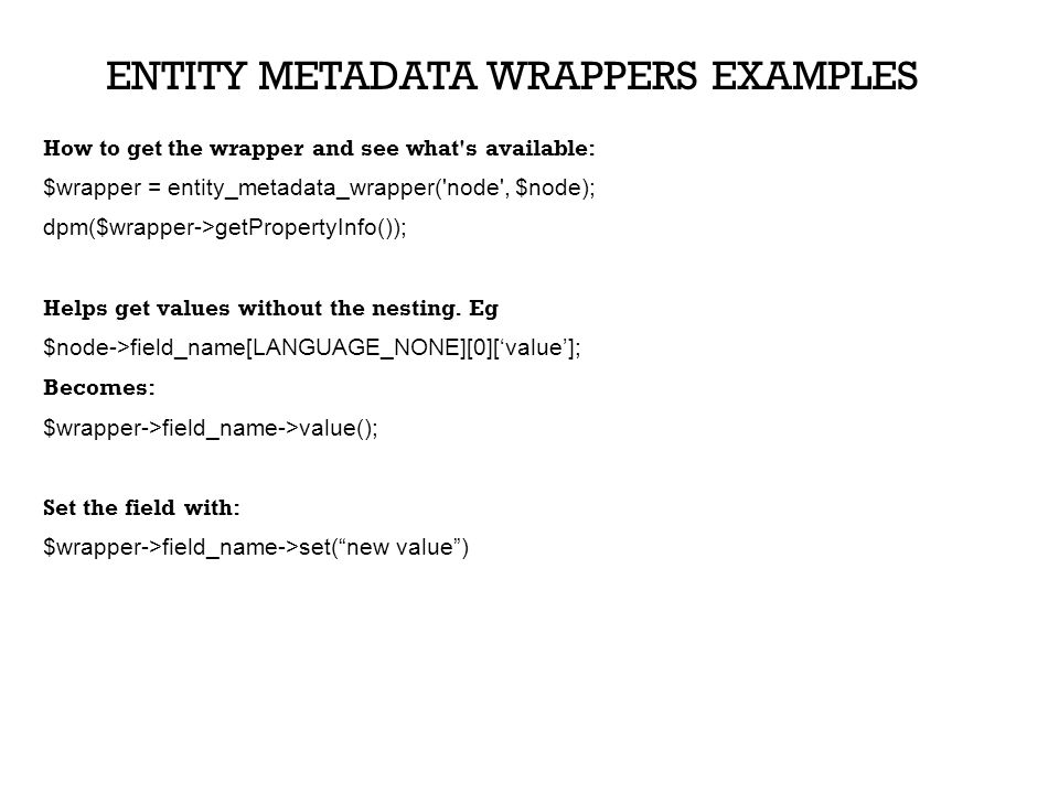 ENTITY METADATA WRAPPERS EXAMPLES How to get the wrapper and see what's available: $wrapper = entity_metadata_wrapper('node', $node); dpm($wrapper->ge