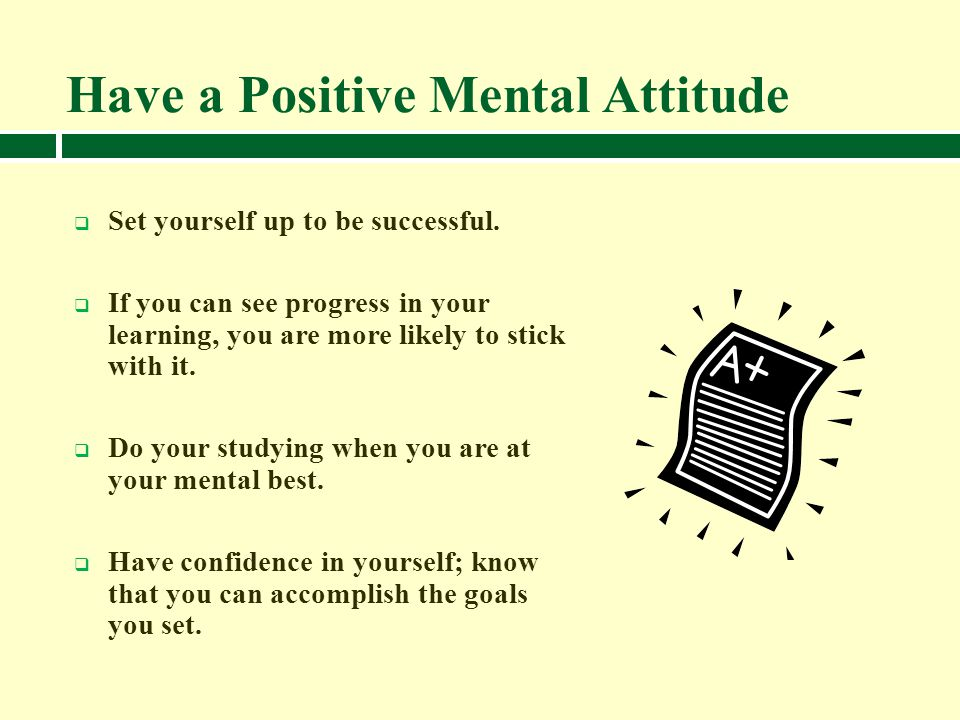 Have a Positive Mental Attitude Set yourself up to be successful. If you can see progress in your learning, you are more likely to stick with it. Do y