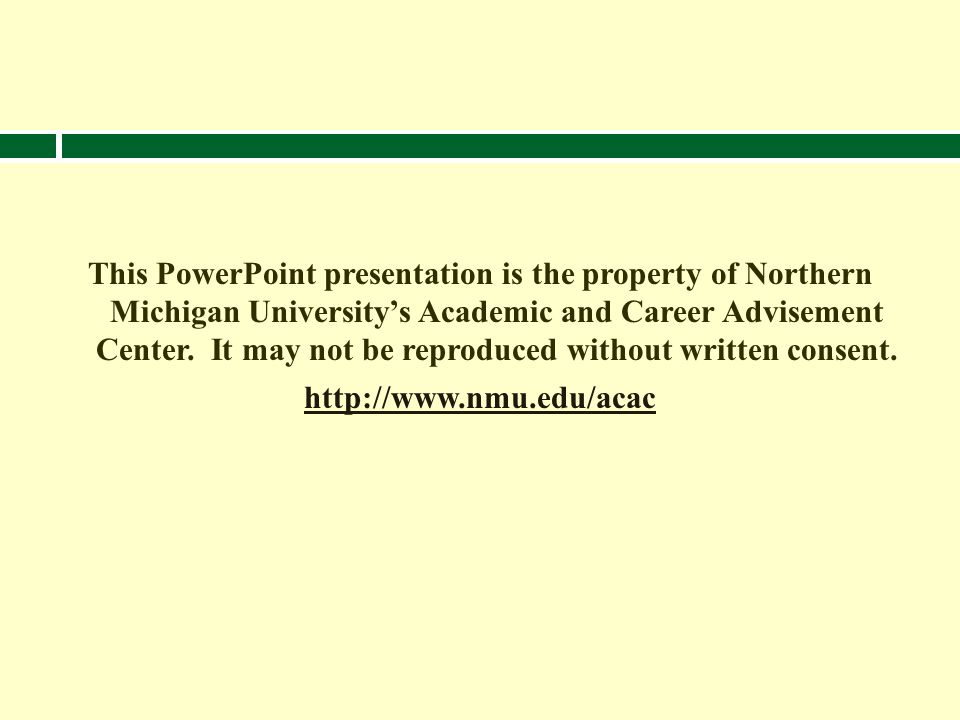 This PowerPoint presentation is the property of Northern Michigan Universitys Academic and Career Advisement Center. It may not be reproduced without