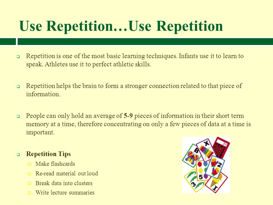 Use Repetition…Use Repetition Repetition is one of the most basic learning techniques. Infants use it to learn to speak. Athletes use it to perfect at