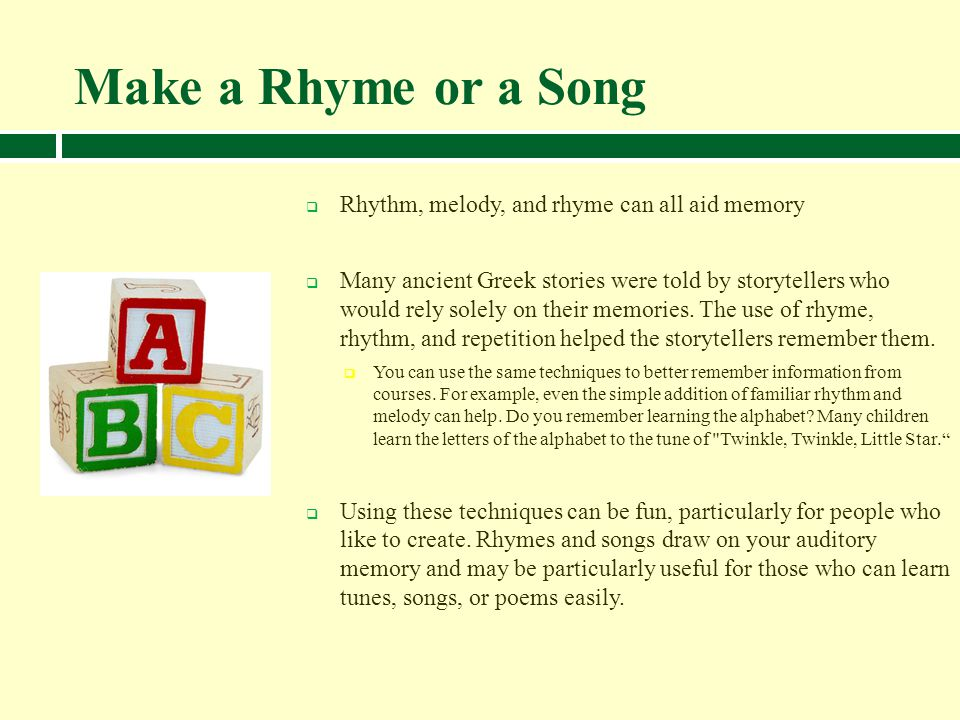 Make a Rhyme or a Song Rhythm, melody, and rhyme can all aid memory Many ancient Greek stories were told by storytellers who would rely solely on thei
