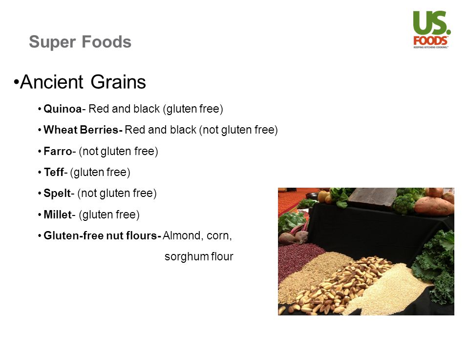 Super Foods Ancient Grains Quinoa- Red and black (gluten free) Wheat Berries- Red and black (not gluten free) Farro- (not gluten free) Teff- (gluten free) Spelt- (not gluten free) Millet- (gluten free) Gluten-free nut flours- Almond, corn, sorghum flour