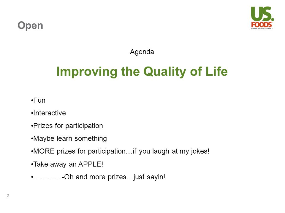 Open 2 Agenda Improving the Quality of Life Fun Interactive Prizes for participation Maybe learn something MORE prizes for participation…if you laugh at my jokes.