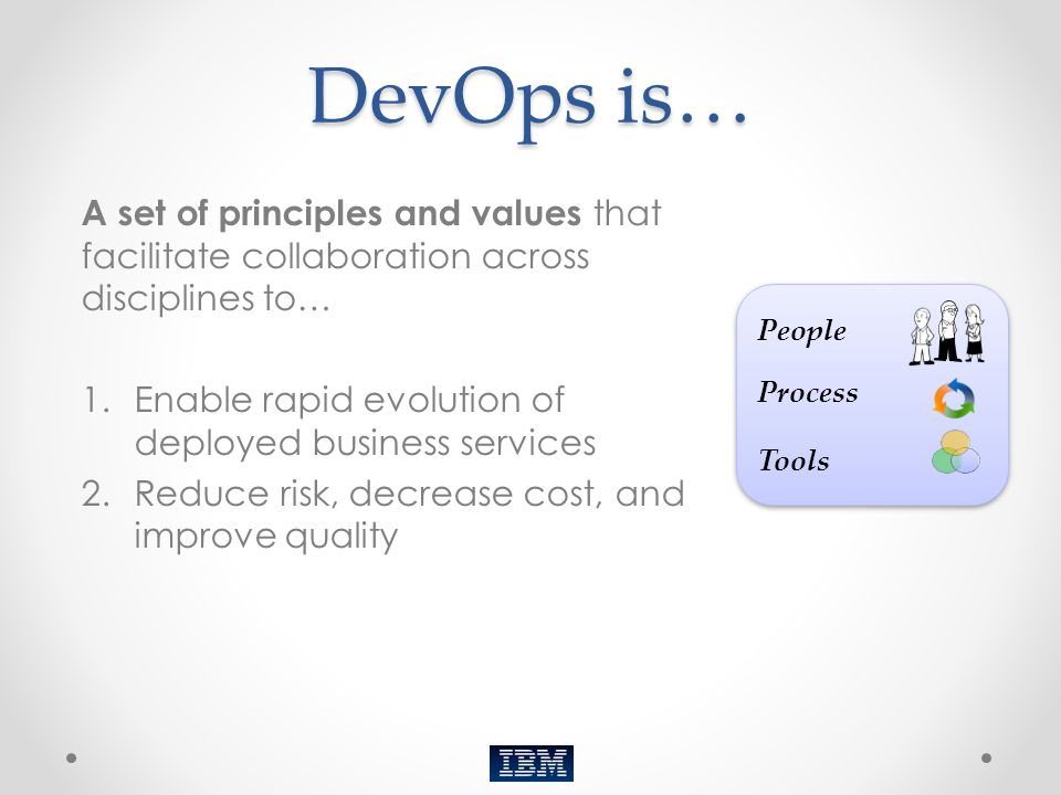 DevOps is… A set of principles and values that facilitate collaboration across disciplines to… 1.Enable rapid evolution of deployed business services