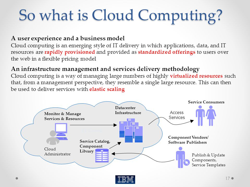 17 So what is Cloud Computing? A user experience and a business model Cloud computing is an emerging style of IT delivery in which applications, data,