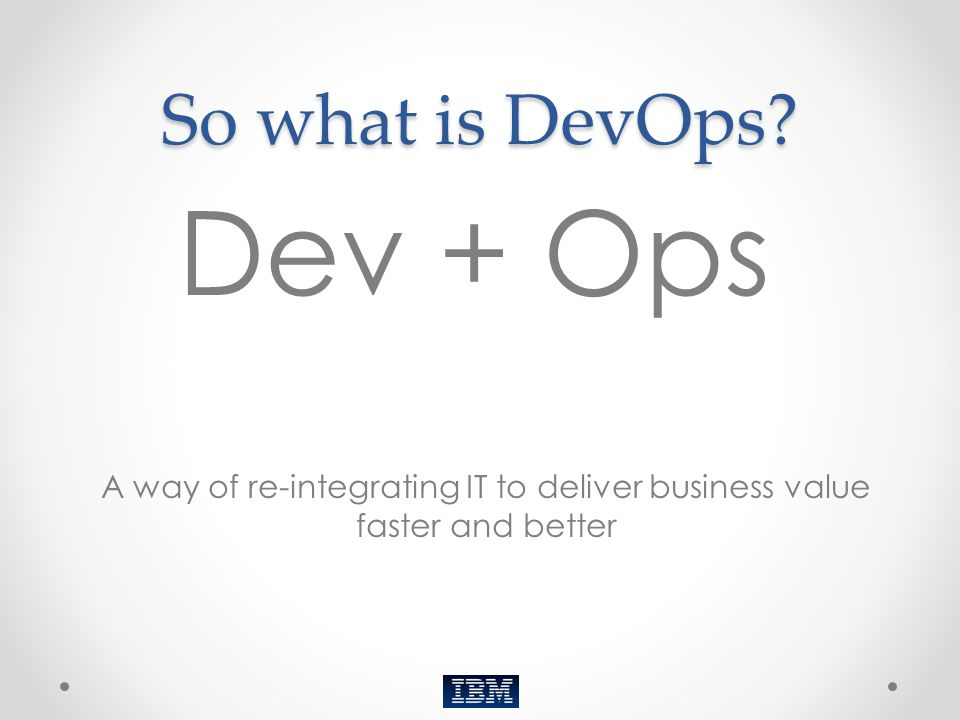 So what is DevOps? Dev + Ops (Thank you…tip your waitress) A way of re-integrating IT to deliver business value faster and better