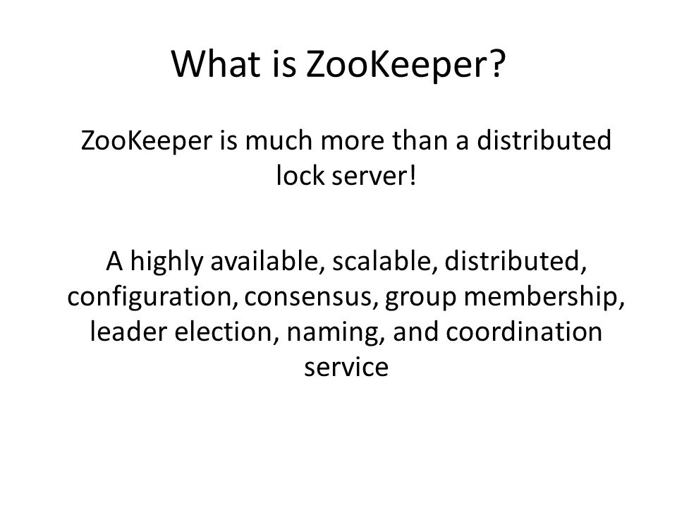 What is ZooKeeper? ZooKeeper is much more than a distributed lock server! A highly available, scalable, distributed, configuration, consensus, group m