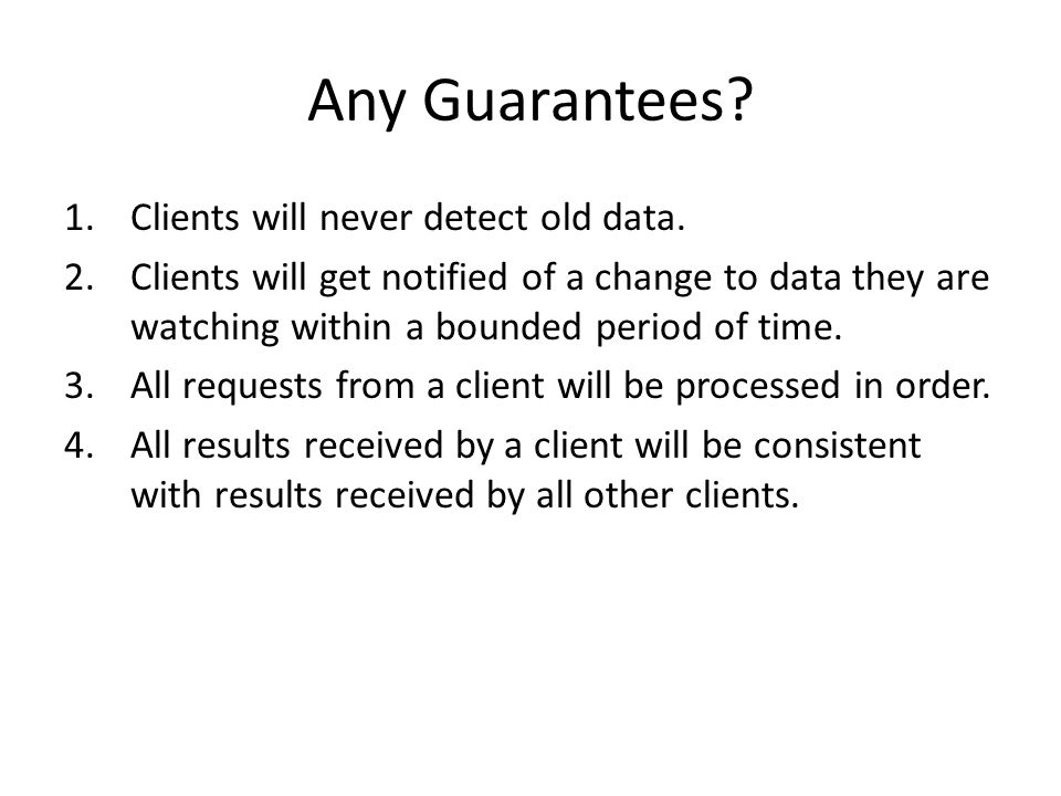 Any Guarantees? 1.Clients will never detect old data. 2.Clients will get notified of a change to data they are watching within a bounded period of tim