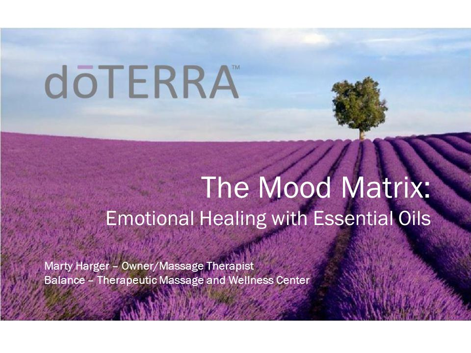 The Mood Matrix: Emotional Healing with Essential Oils Marty Harger – Owner/Massage Therapist Balance – Therapeutic Massage and Wellness Center
