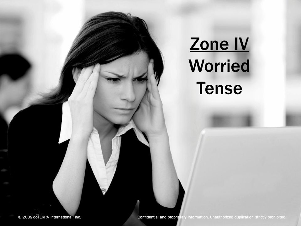 © 2009 dōTERRA International, Inc. Confidential and proprietary information. Unauthorized duplication strictly prohibited. Zone IV Worried Tense