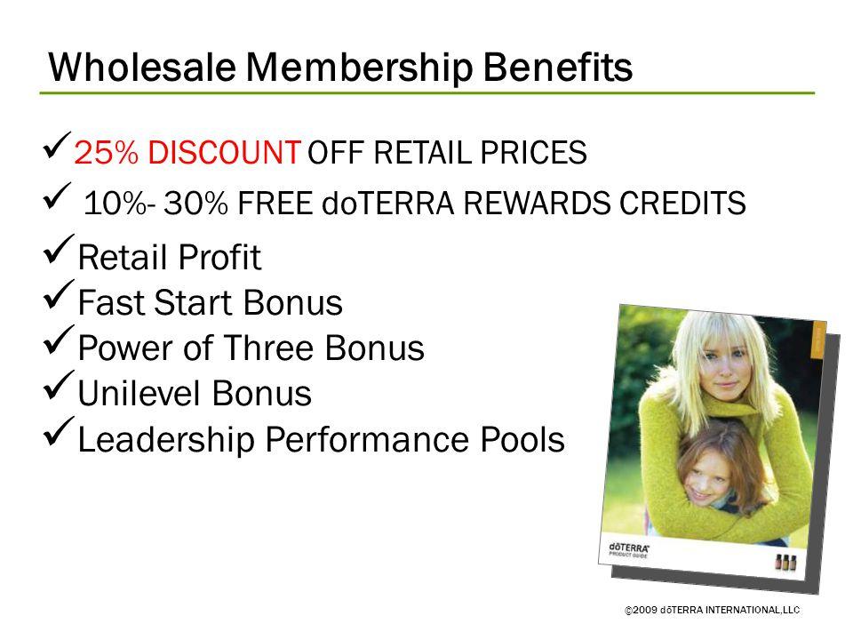Wholesale Membership Benefits ©2009 dōTERRA INTERNATIONAL,LLC 25% DISCOUNT OFF RETAIL PRICES 10%- 30% FREE doTERRA REWARDS CREDITS Retail Profit Fast