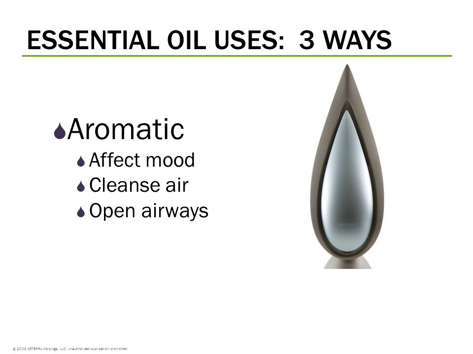 © 2008 dōTERRA Holdings, LLC, Unauthorized duplication prohibited Aromatic Affect mood Cleanse air Open airways ESSENTIAL OIL USES: 3 WAYS