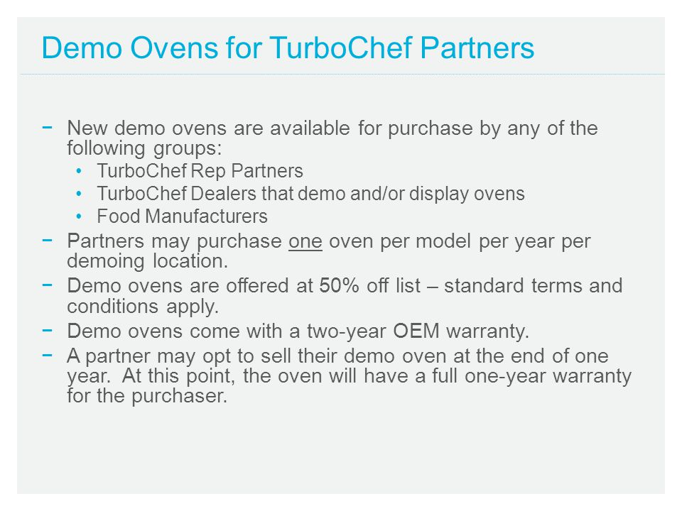 Demo Ovens for TurboChef Partners New demo ovens are available for purchase by any of the following groups: TurboChef Rep Partners TurboChef Dealers t