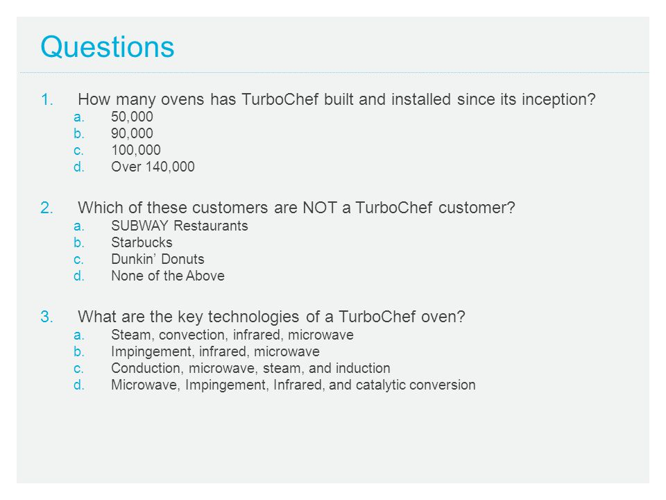 Questions 1.How many unique product platforms does TurboChef now have: a.2 b.4 c.1 d.5 2.What is the key technology difference between the i-Series and Encore ovens.