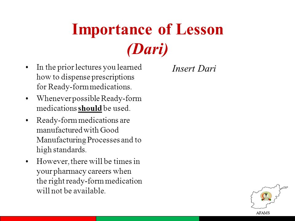 AFAMS Importance of Lesson (Dari) In the prior lectures you learned how to dispense prescriptions for Ready-form medications. Whenever possible Ready-