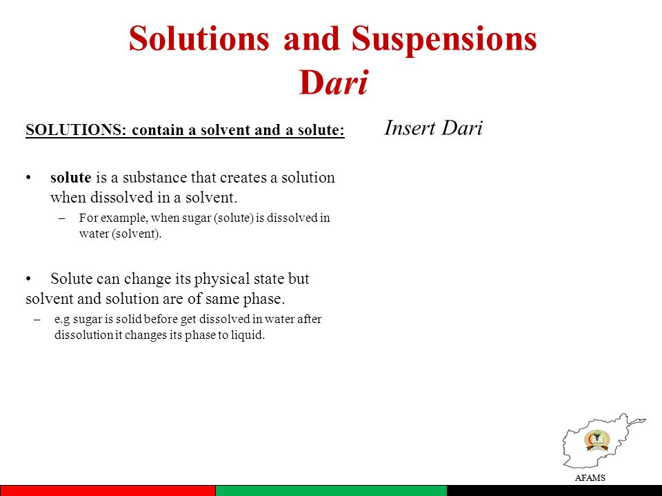 AFAMS Solutions and Suspensions Dari SOLUTIONS: contain a solvent and a solute: solute is a substance that creates a solution when dissolved in a solvent.