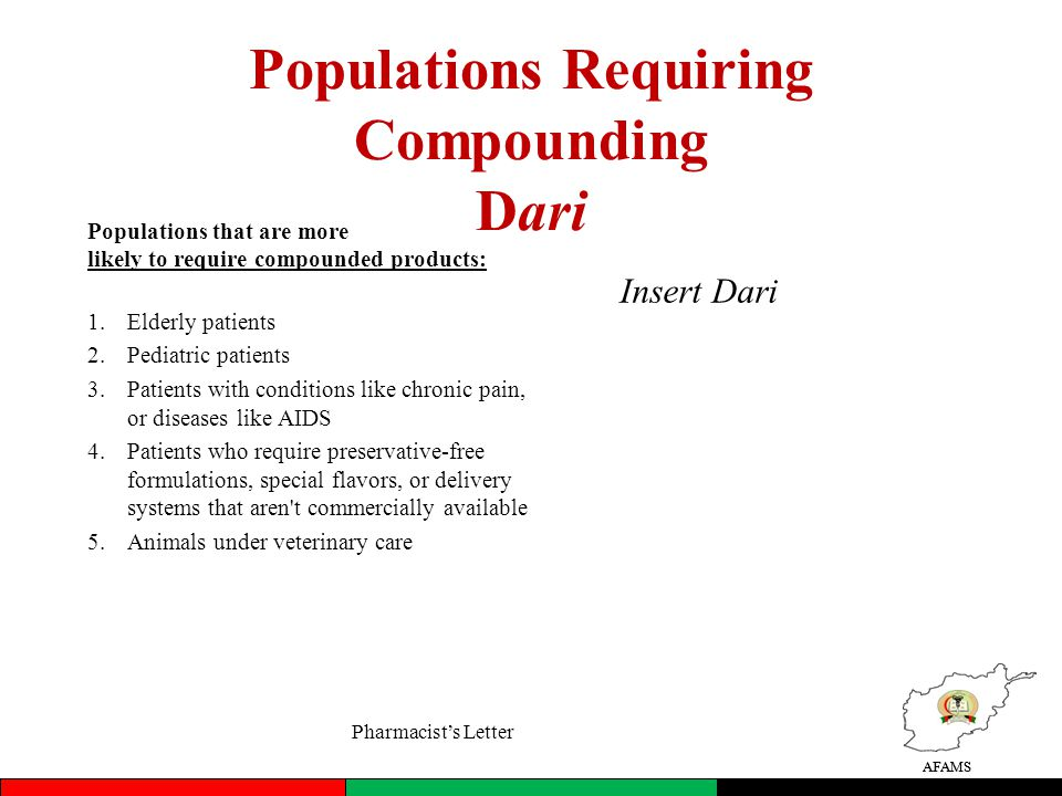 AFAMS Populations Requiring Compounding Dari Populations that are more likely to require compounded products: 1.Elderly patients 2.Pediatric patients 3.Patients with conditions like chronic pain, or diseases like AIDS 4.Patients who require preservative-free formulations, special flavors, or delivery systems that aren t commercially available 5.Animals under veterinary care AFAMS Insert Dari Pharmacists Letter
