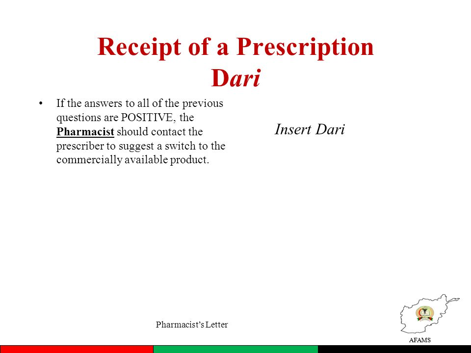 AFAMS Receipt of a Prescription Dari If the answers to all of the previous questions are POSITIVE, the Pharmacist should contact the prescriber to suggest a switch to the commercially available product.