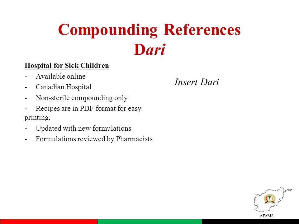 AFAMS Compounding References Dari Hospital for Sick Children -Available online -Canadian Hospital -Non-sterile compounding only -Recipes are in PDF format for easy printing.