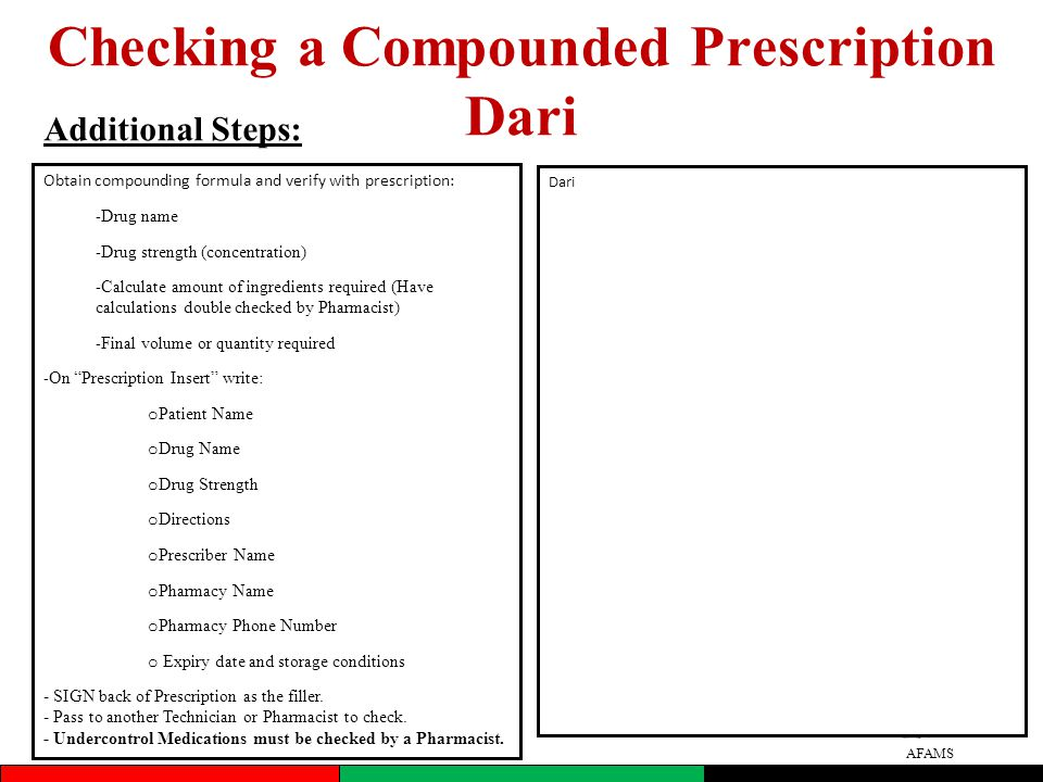 AFAMS Checking a Compounded Prescription Dari Additional Steps: Obtain compounding formula and verify with prescription: - Drug name - Drug strength (concentration) - Calculate amount of ingredients required (Have calculations double checked by Pharmacist) - Final volume or quantity required - On Prescription Insert write: o Patient Name o Drug Name o Drug Strength o Directions o Prescriber Name o Pharmacy Name o Pharmacy Phone Number o Expiry date and storage conditions - SIGN back of Prescription as the filler.