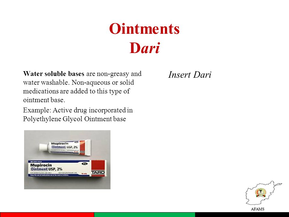 AFAMS Ointments Dari Water soluble bases are non-greasy and water washable. Non-aqueous or solid medications are added to this type of ointment base.