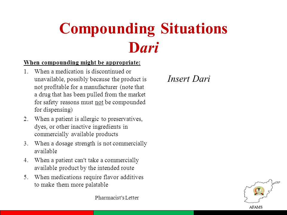 AFAMS Compounding Situations Dari When compounding might be appropriate: 1.When a medication is discontinued or unavailable, possibly because the product is not profitable for a manufacturer (note that a drug that has been pulled from the market for safety reasons must not be compounded for dispensing) 2.When a patient is allergic to preservatives, dyes, or other inactive ingredients in commercially available products 3.When a dosage strength is not commercially available 4.When a patient can t take a commercially available product by the intended route 5.When medications require flavor additives to make them more palatable AFAMS Insert Dari Pharmacists Letter