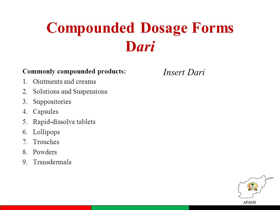 AFAMS Compounded Dosage Forms Dari Commonly compounded products: 1.Ointments and creams 2.Solutions and Suspensions 3.Suppositories 4.Capsules 5.Rapid-dissolve tablets 6.Lollipops 7.Trouches 8.Powders 9.Transdermals AFAMS Insert Dari
