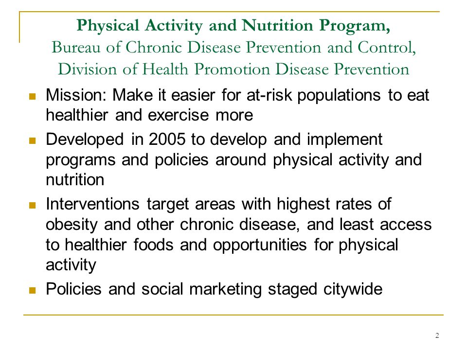 Physical Activity and Nutrition Program, Bureau of Chronic Disease Prevention and Control, Division of Health Promotion Disease Prevention Mission: Ma