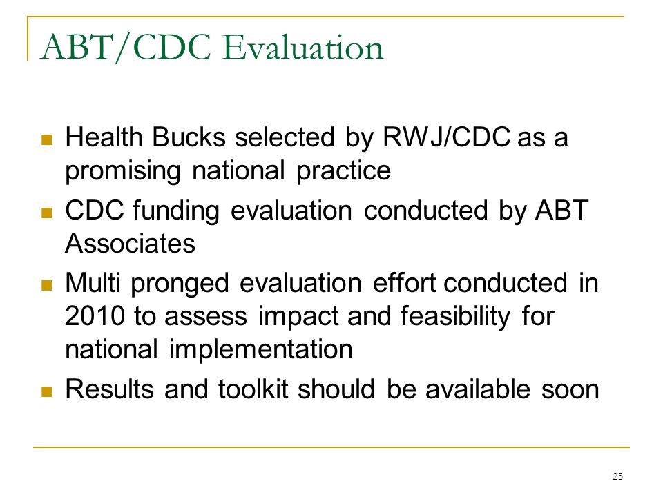 ABT/CDC Evaluation Health Bucks selected by RWJ/CDC as a promising national practice CDC funding evaluation conducted by ABT Associates Multi pronged