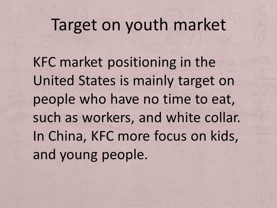 Target on youth market KFC market positioning in the United States is mainly target on people who have no time to eat, such as workers, and white coll